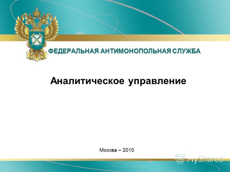 ФЕДЕРАЛЬНАЯ АНТИМОНОПОЛЬНАЯ СЛУЖБА Аналитическое управление Москва – 2010