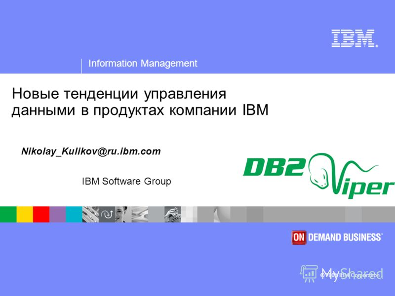 ® Information Management © 2005 IBM Corporation IBM Software Group Новые тенденции управления данными в продуктах компании IBM Nikolay_Kulikov@ru.ibm.com