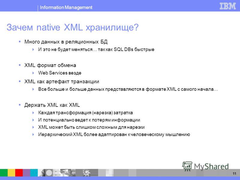 Information Management 11 Зачем native XML хранилище? Много данных в реляционных БД И это не будет меняться… так как SQL DBs быстрые XML формат обмена Web Services везде XML как артефакт транзакции Все больше и больше данных представляются в формате