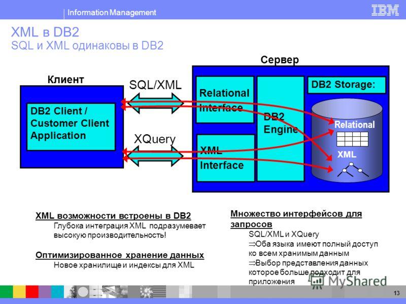 Information Management 13 XML в DB2 SQL и XML одинаковы в DB2 Множество интерфейсов для запросов SQL/XML и XQuery Оба языка имеют полный доступ ко всем хранимым данным Выбор представления данных которое больше подходит для приложения XML возможности
