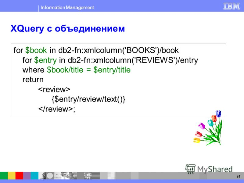 Information Management 24 XQuery с объединением for $book in db2-fn:xmlcolumn('BOOKS')/book for $entry in db2-fn:xmlcolumn('REVIEWS')/entry where $book/title = $entry/title return {$entry/review/text()} ;