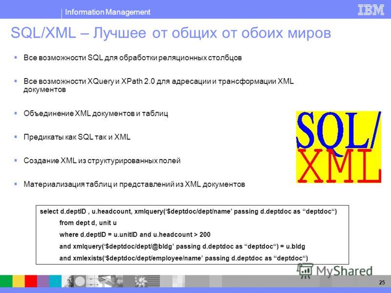 Information Management 25 SQL/XML – Лучшее от общих от обоих миров Все возможности SQL для обработки реляционных столбцов Все возможности XQuery и XPath 2.0 для адресации и трансформации XML документов Объединение XML документов и таблиц Предикаты ка