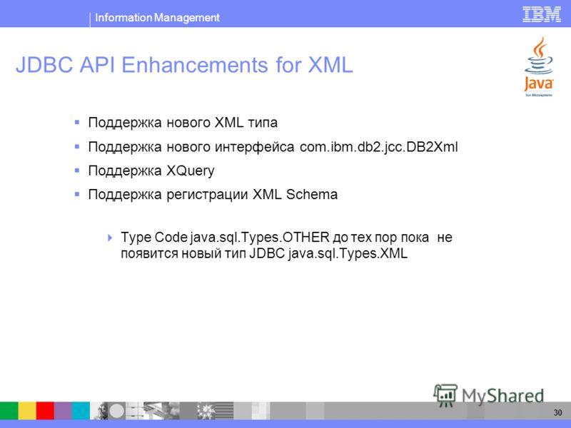 Information Management 30 JDBC API Enhancements for XML Поддержка нового XML типа Поддержка нового интерфейса com.ibm.db2.jcc.DB2Xml Поддержка XQuery Поддержка регистрации XML Schema Type Code java.sql.Types.OTHER до тех пор пока не появится новый ти