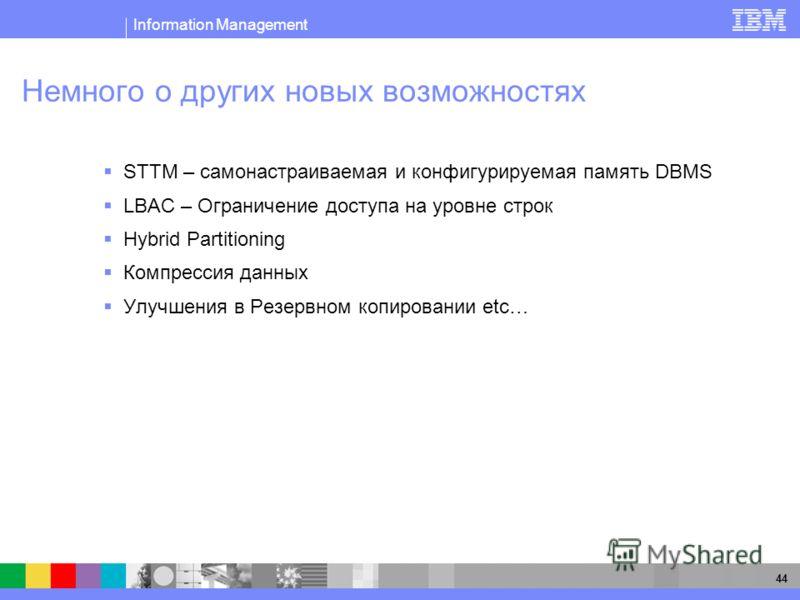 Information Management 44 Немного о других новых возможностях STTM – самонастраиваемая и конфигурируемая память DBMS LBAC – Ограничение доступа на уровне строк Hybrid Partitioning Компрессия данных Улучшения в Резервном копировании etc…