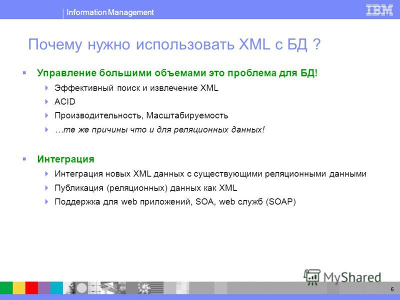 Information Management 6 Почему нужно использовать XML с БД ? Управление большими объемами это проблема для БД! Эффективный поиск и извлечение XML ACID Производительность, Масштабируемость …те же причины что и для реляционных данных! Интеграция Интег