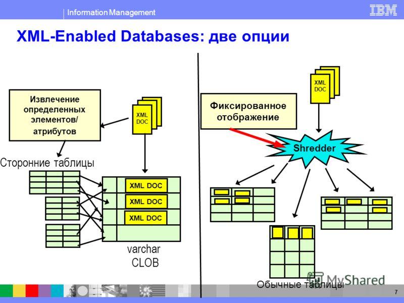 Information Management 7 XML-Enabled Databases: две опции XML DOC Извлечение определенных элементов/ атрибутов Сторонние таблицы CLOB/Varchar XML DOC XML DOC varchar CLOB Фиксированное отображение Shredder (regular tables for faster lookup) Обычные т