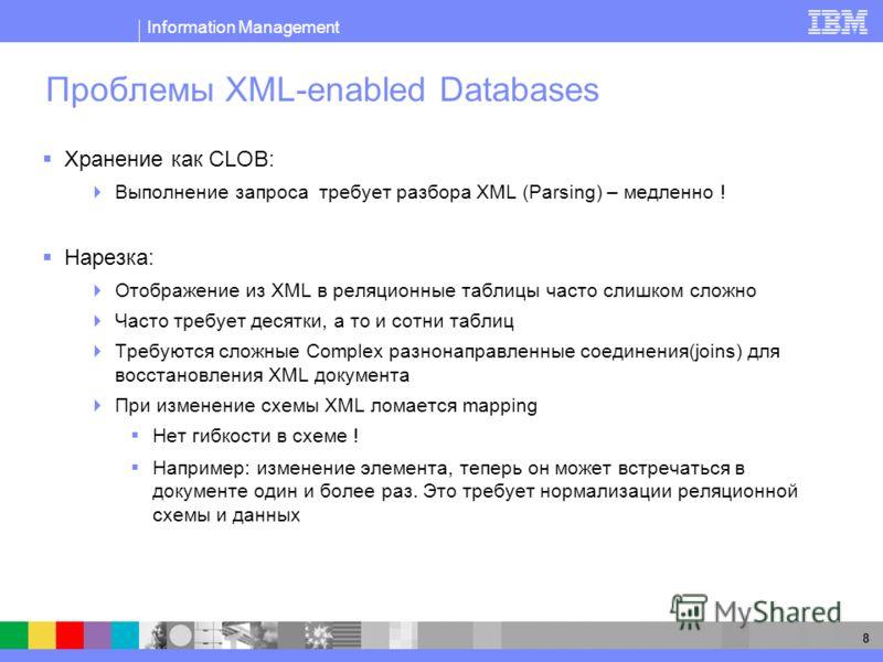 Information Management 8 Проблемы XML-enabled Databases Хранение как CLOB: Выполнение запроса требует разбора XML (Parsing) – медленно ! Нарезка: Отображение из XML в реляционные таблицы часто слишком сложно Часто требует десятки, а то и сотни таблиц