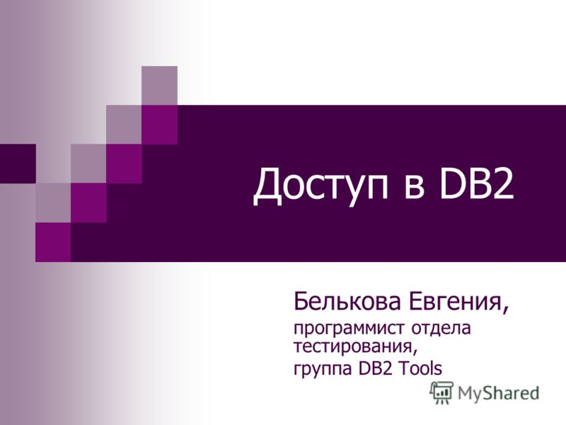 Доступ в DB2 Белькова Евгения, программист отдела тестирования, группа DB2 Tools