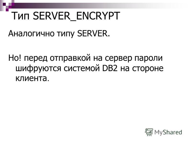 Тип SERVER_ENCRYPT Аналогично типу SERVER. Но! перед отправкой на сервер пароли шифруются системой DB2 на стороне клиента.