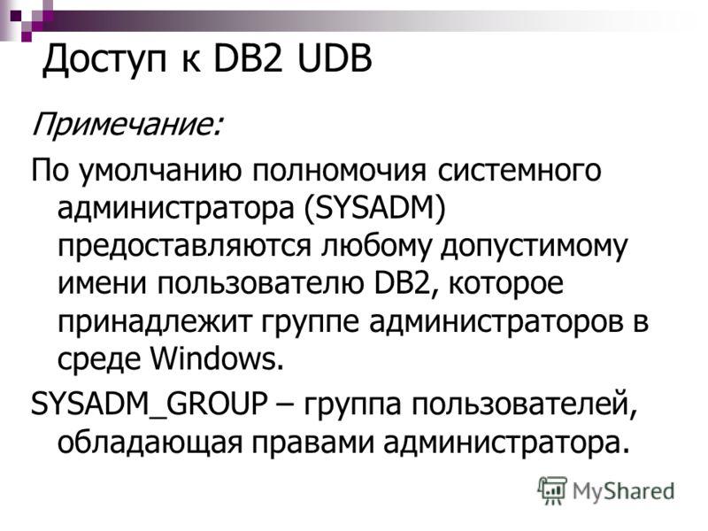 Доступ к DB2 UDB Примечание: По умолчанию полномочия системного администратора (SYSADM) предоставляются любому допустимому имени пользователю DB2, которое принадлежит группе администраторов в среде Windows. SYSADM_GROUP – группа пользователей, облада