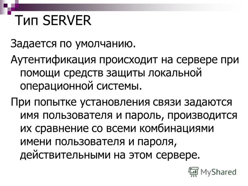 Тип SERVER Задается по умолчанию. Аутентификация происходит на сервере при помощи средств защиты локальной операционной системы. При попытке установления связи задаются имя пользователя и пароль, производится их сравнение со всеми комбинациями имени