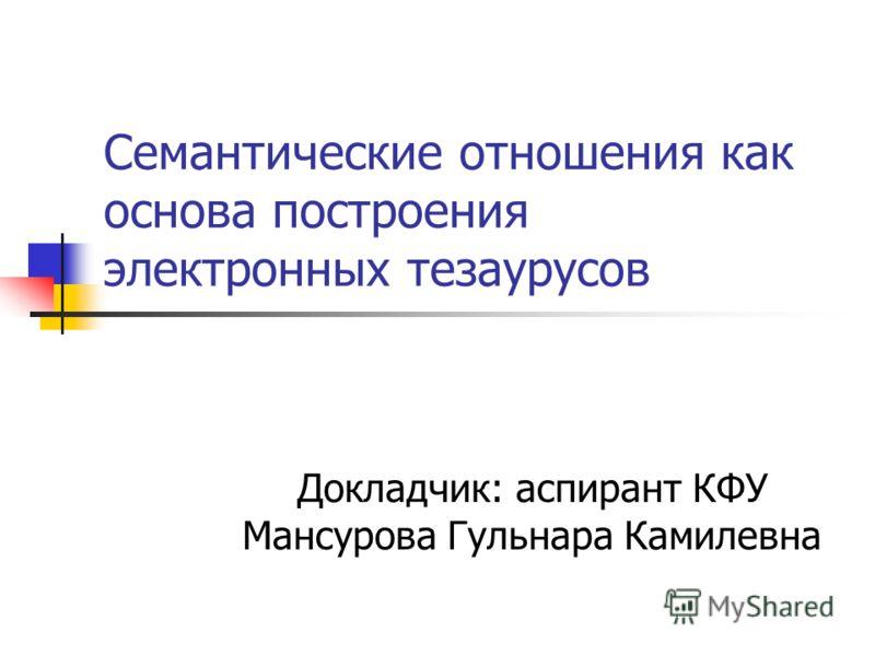 Семантические отношения как основа построения электронных тезаурусов Докладчик: аспирант КФУ Мансурова Гульнара Камилевна