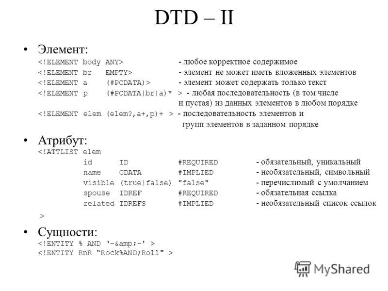 DTD – II Элемент: - любое корректное содержимое - элемент не может иметь вложенных элементов - элемент может содержать только текст - любая последовательность (в том числе и пустая) из данных элементов в любом порядке - последовательность элементов и