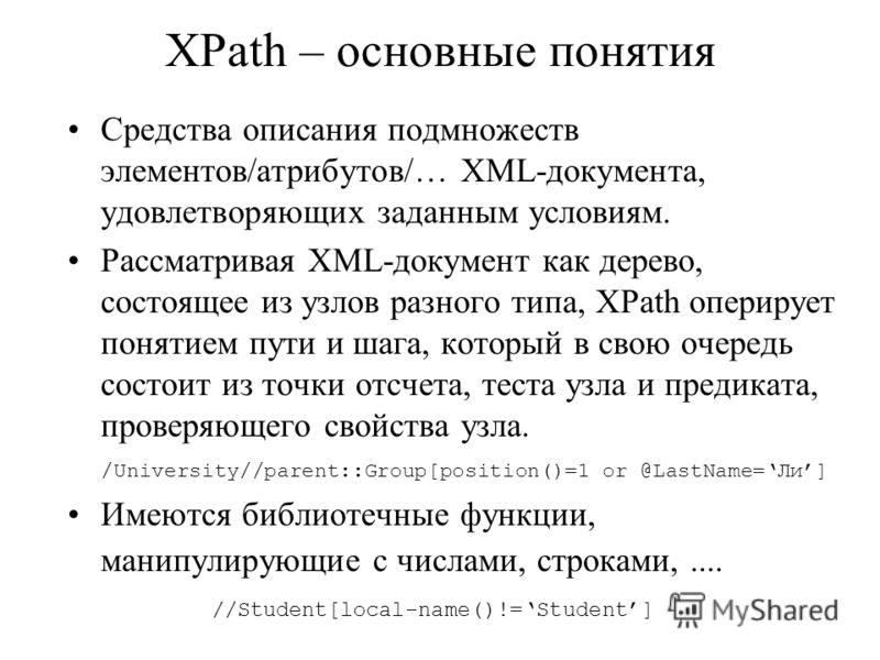 XPath – основные понятия Средства описания подмножеств элементов/атрибутов/… XML-документа, удовлетворяющих заданным условиям. Рассматривая XML-документ как дерево, состоящее из узлов разного типа, XPath оперирует понятием пути и шага, который в свою