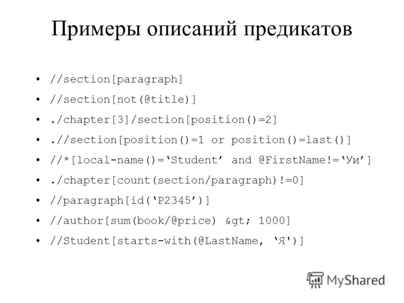 Примеры описаний предикатов //section[paragraph] //section[not(@title)]./chapter[3]/section[position()=2].//section[position()=1 or position()=last()] //*[local-name()=Student and @FirstName!=Уи]./chapter[count(section/paragraph)!=0] //paragraph[id(P