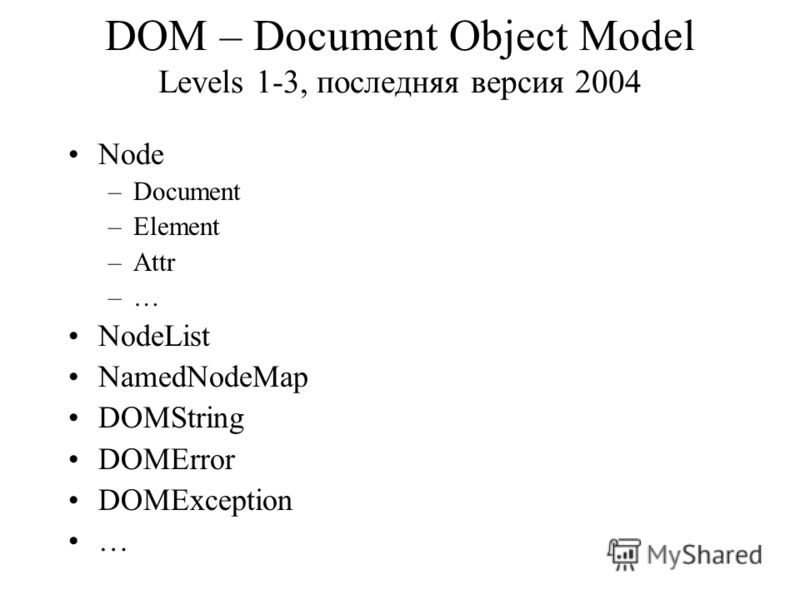 DOM – Document Object Model Levels 1-3, последняя версия 2004 Node –Document –Element –Attr –… NodeList NamedNodeMap DOMString DOMError DOMException …