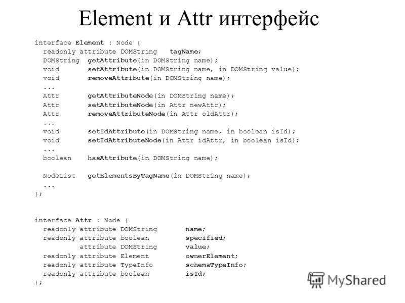 Element и Attr интерфейс interface Element : Node { readonly attribute DOMString tagName; DOMString getAttribute(in DOMString name); void setAttribute(in DOMString name, in DOMString value); void removeAttribute(in DOMString name);... Attr getAttribu