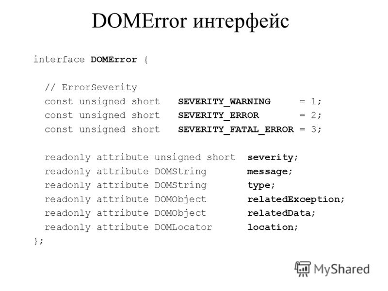 DOMError интерфейс interface DOMError { // ErrorSeverity const unsigned short SEVERITY_WARNING = 1; const unsigned short SEVERITY_ERROR = 2; const unsigned short SEVERITY_FATAL_ERROR = 3; readonly attribute unsigned short severity; readonly attribute