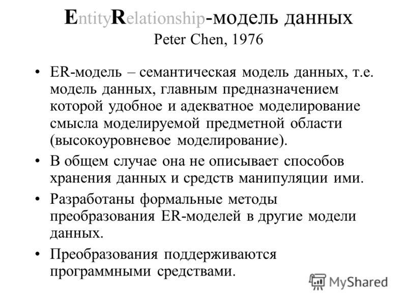 E ntity R elationship -модель данных Peter Chen, 1976 ER-модель – семантическая модель данных, т.е. модель данных, главным предназначением которой удобное и адекватное моделирование смысла моделируемой предметной области (высокоуровневое моделировани