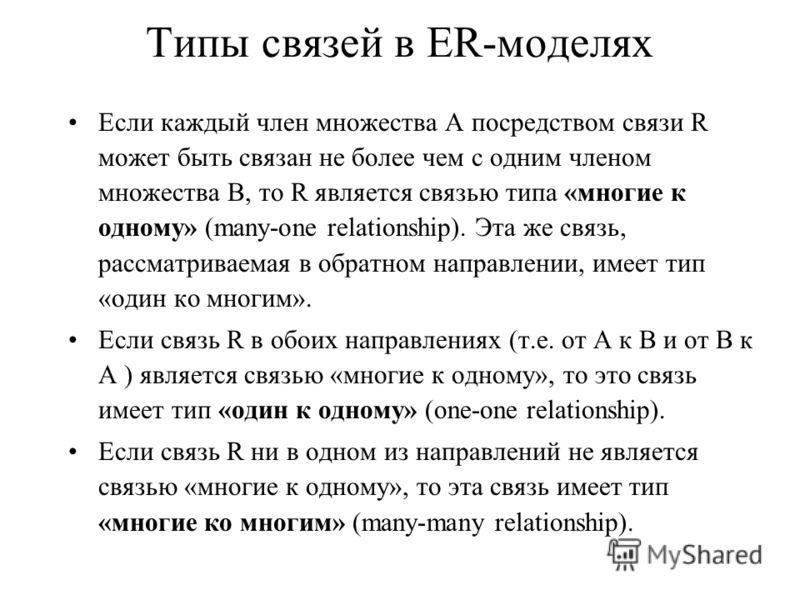 Типы связей в ER-моделях Если каждый член множества А посредством связи R может быть связан не более чем с одним членом множества B, то R является связью типа «многие к одному» (many-one relationship). Эта же связь, рассматриваемая в обратном направл
