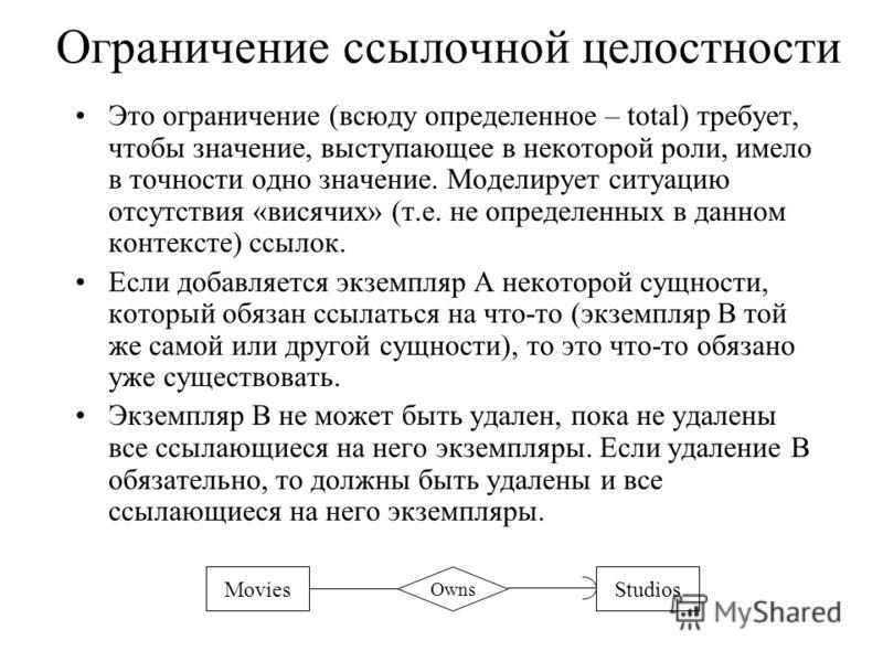 Ограничение ссылочной целостности Это ограничение (всюду определенное – total) требует, чтобы значение, выступающее в некоторой роли, имело в точности одно значение. Моделирует ситуацию отсутствия «висячих» (т.е. не определенных в данном контексте) с