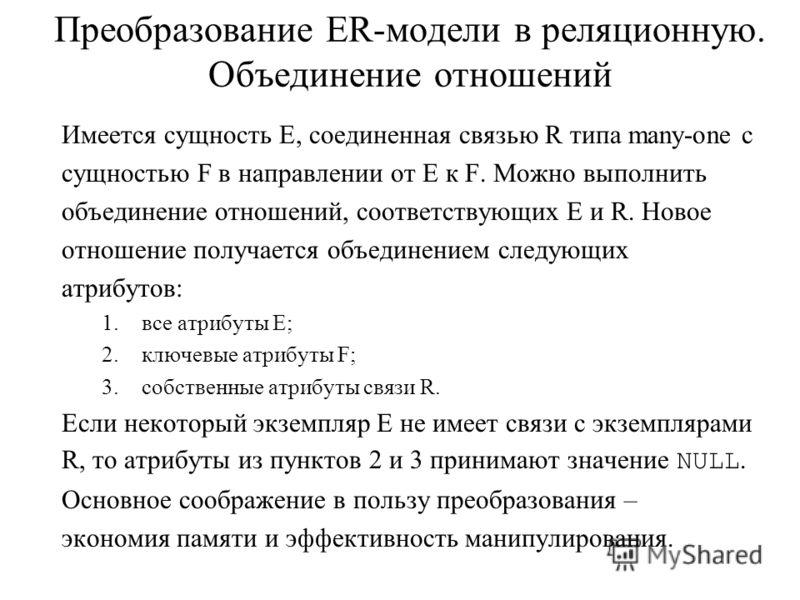 Преобразование ER-модели в реляционную. Объединение отношений Имеется сущность E, соединенная связью R типа many-one с сущностью F в направлении от E к F. Можно выполнить объединение отношений, соответствующих E и R. Новое отношение получается объеди