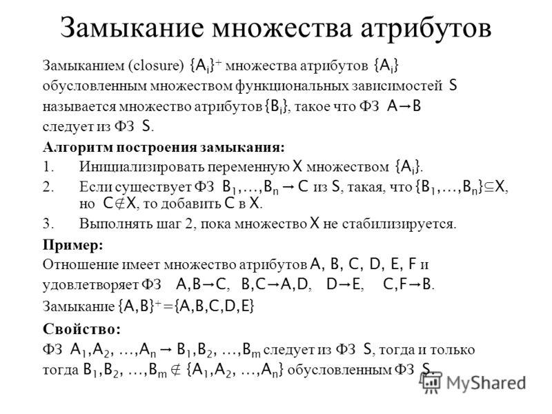 Замыкание множества атрибутов Замыканием (closure) {A i } + множества атрибутов {A i } обусловленным множеством функциональных зависимостей S называется множество атрибутов {B i }, такое что ФЗ AВ следует из ФЗ S. Алгоритм построения замыкания: 1.Ини