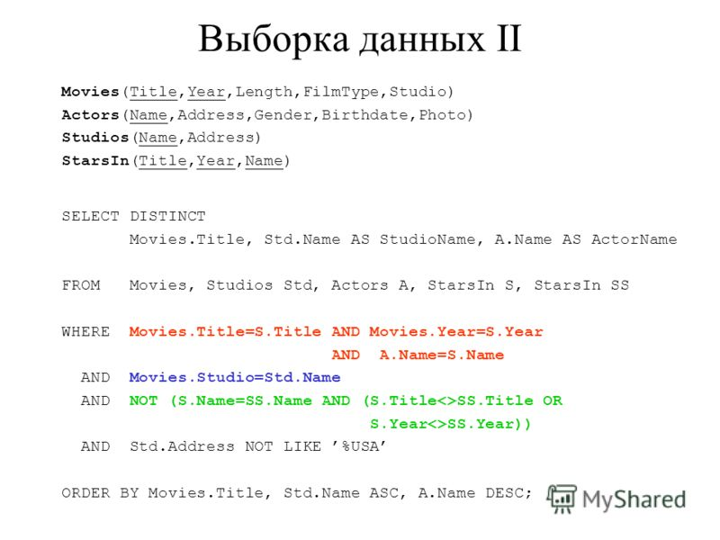 Выборка данных II Movies(Title,Year,Length,FilmType,Studio) Actors(Name,Address,Gender,Birthdate,Photo) Studios(Name,Address) StarsIn(Title,Year,Name) SELECT DISTINCT Movies.Title, Std.Name AS StudioName, A.Name AS ActorName FROM Movies, Studios Std,