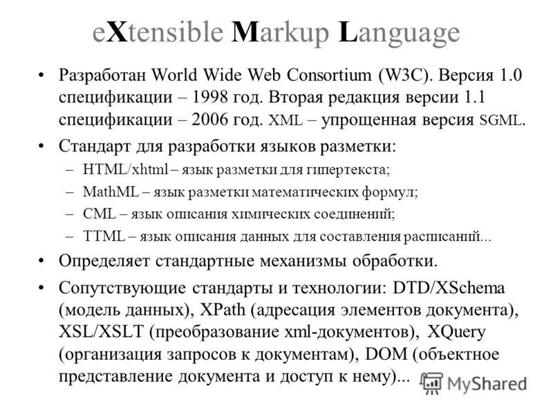 eXtensible Markup Language Разработан World Wide Web Consortium (W3C). Версия 1.0 спецификации – 1998 год. Вторая редакция версии 1.1 спецификации – 2006 год. XML – упрощенная версия SGML. Стандарт для разработки языков разметки: –HTML/xhtml – язык р