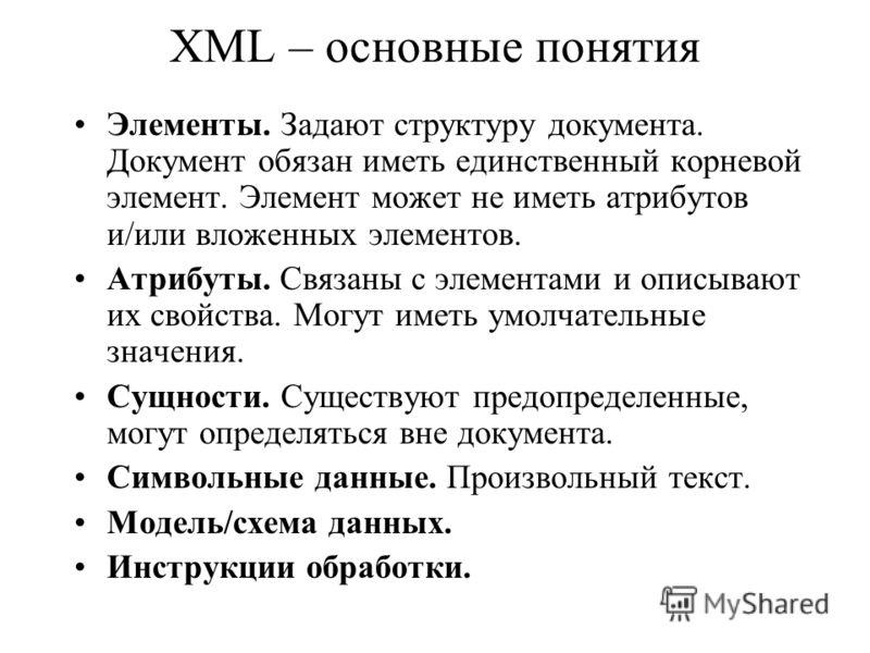 XML – основные понятия Элементы. Задают структуру документа. Документ обязан иметь единственный корневой элемент. Элемент может не иметь атрибутов и/или вложенных элементов. Атрибуты. Связаны с элементами и описывают их свойства. Могут иметь умолчате