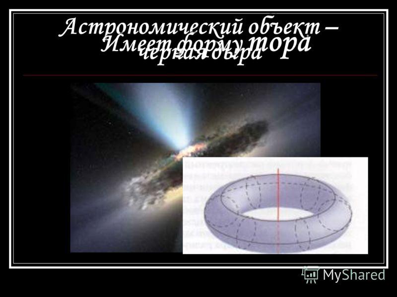 Астрономический объект – черная дыра Имеет форму тора