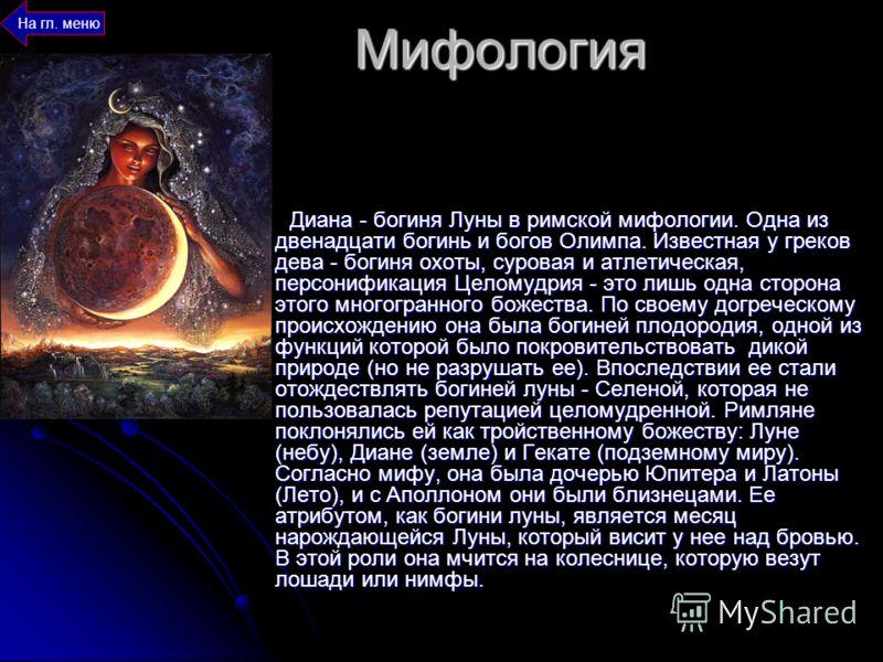 Мифология Диана - богиня Луны в римской мифологии. Одна из двенадцати богинь и богов Олимпа. Известная у греков дева - богиня охоты, суровая и атлетическая, персонификация Целомудрия - это лишь одна сторона этого многогранного божества. По своему дог