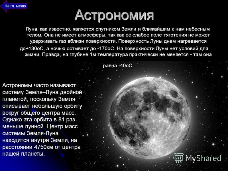 Астрономия Луна, как известно, является спутником Земли и ближайшим к нам небесным телом. Она не имеет атмосферы, так как ее слабое поле тяготения не может удерживать газ вблизи поверхности. Поверхность Луны днем нагревается до+130оС, а ночью остывае