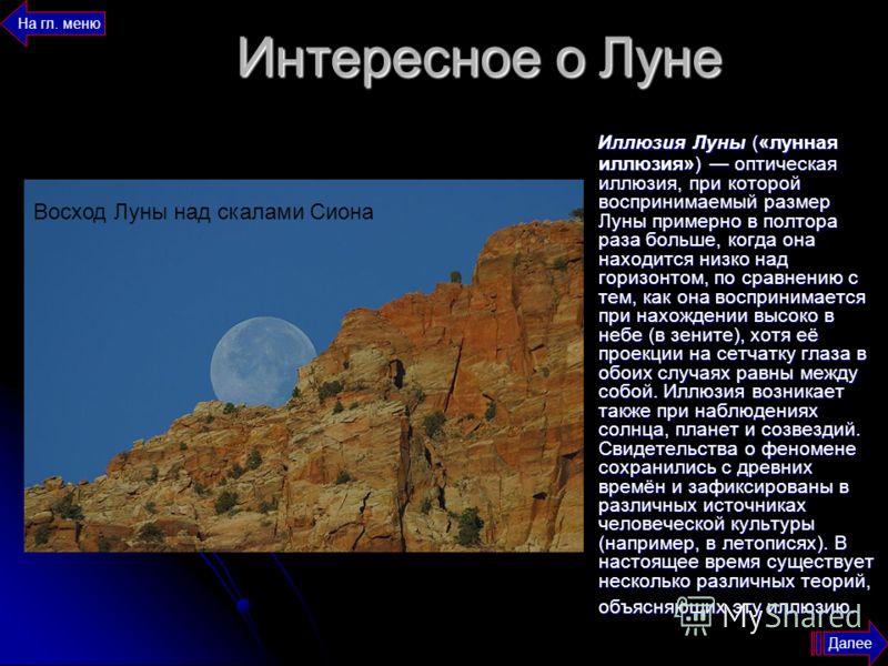 Интересное о Луне Иллюзия Луны («лунная иллюзия») оптическая иллюзия, при которой воспринимаемый размер Луны примерно в полтора раза больше, когда она находится низко над горизонтом, по сравнению с тем, как она воспринимается при нахождении высоко в