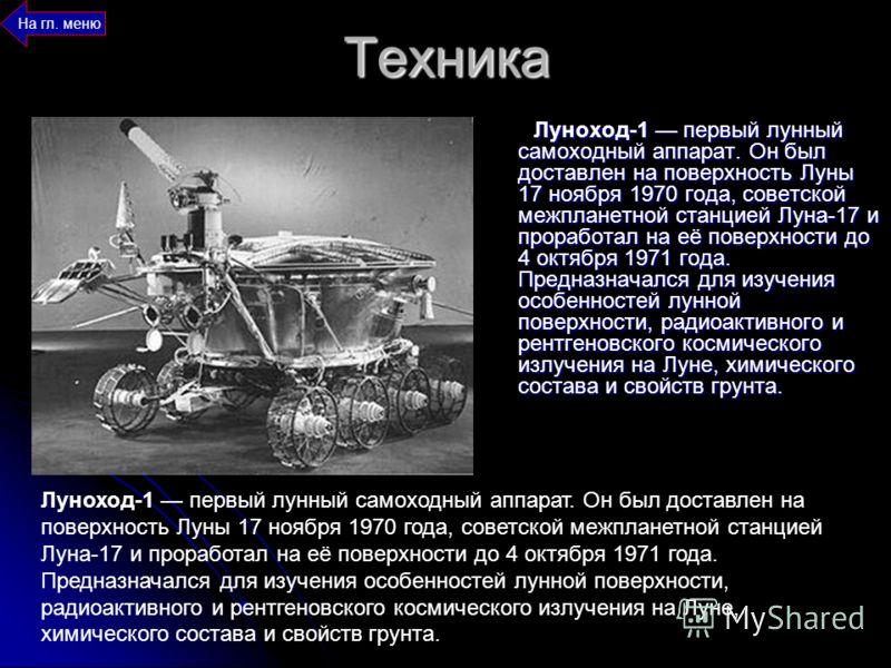 Техника Луноход-1 первый лунный самоходный аппарат. Он был доставлен на поверхность Луны 17 ноября 1970 года, советской межпланетной станцией Луна-17 и проработал на её поверхности до 4 октября 1971 года. Предназначался для изучения особенностей лунн