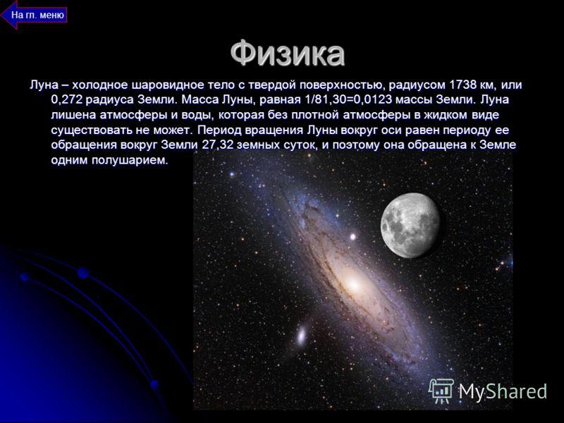 Физика Луна – холодное шаровидное тело с твердой поверхностью, радиусом 1738 км, или 0,272 радиуса Земли. Масса Луны, равная 1/81,30=0,0123 массы Земли. Луна лишена атмосферы и воды, которая без плотной атмосферы в жидком виде существовать не может.