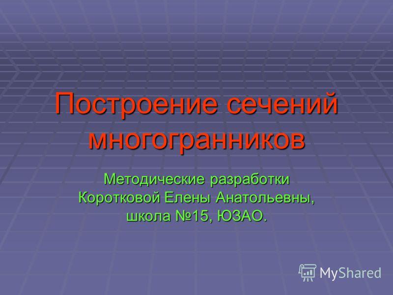 Построение сечений многогранников Методические разработки Коротковой Елены Анатольевны, школа 15, ЮЗАО.
