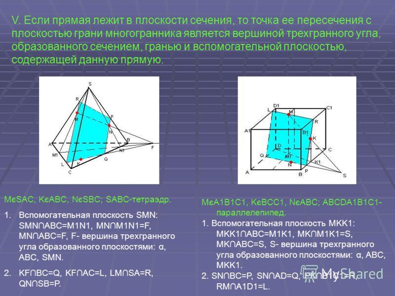 V. Если прямая лежит в плоскости сечения, то точка ее пересечения с плоскостью грани многогранника является вершиной трехгранного угла, образованного сечением, гранью и вспомогательной плоскостью, содержащей данную прямую. MєSAC, KєABC, NєSBC; SABC-т