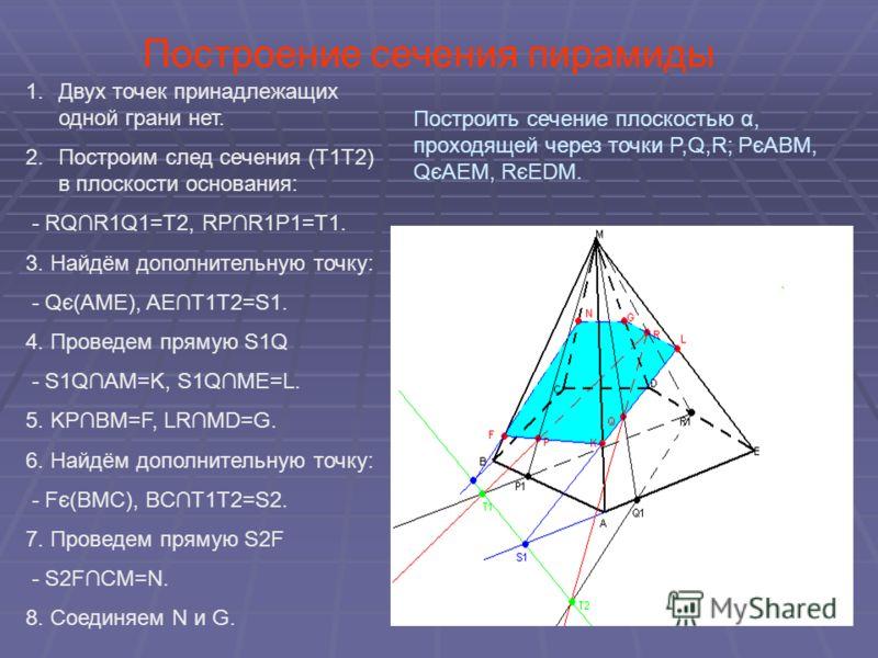 Построение сечения пирамиды 1.Двух точек принадлежащих одной грани нет. 2.Построим след сечения (Т1Т2) в плоскости основания: - RQR1Q1=T2, RPR1P1=T1. 3. Найдём дополнительную точку: - Qє(AME), AET1T2=S1. 4. Проведем прямую S1Q - S1QAM=K, S1QME=L. 5.