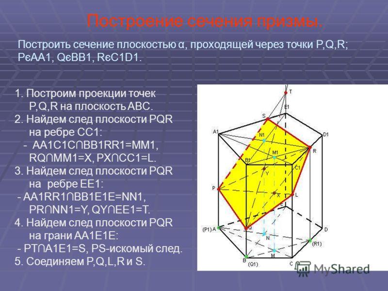 Построение сечения призмы. 1. Построим проекции точек P,Q,R на плоскость ABC. 2. Найдем след плоскости PQR на ребре CC1: - AA1C1CBB1RR1=MM1, RQMM1=X, PXCC1=L. 3. Найдем след плоскости PQR на ребре EE1: - AA1RR1BB1E1E=NN1, PRNN1=Y, QYEE1=T. 4. Найдем
