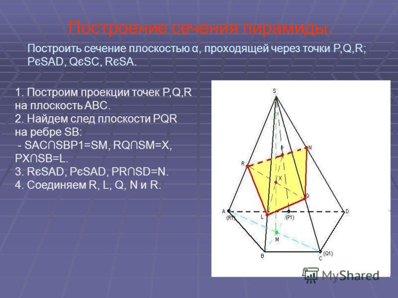 Построение сечения пирамиды. 1. Построим проекции точек P,Q,R на плоскость ABC. 2. Найдем след плоскости PQR на ребре SB: - SACSBP1=SM, RQSM=X, PXSB=L. 3. RєSAD, PєSAD, PRSD=N. 4. Соединяем R, L, Q, N и R. Построить сечение плоскостью α, проходящей ч
