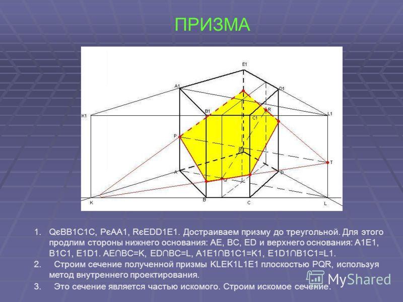 ПРИЗМА 1.QєBB1C1C, PєAA1, RєEDD1E1. Достраиваем призму до треугольной. Для этого продлим стороны нижнего основания: AE, BC, ED и верхнего основания: A1E1, B1C1, E1D1. AEBC=K, EDBC=L, A1E1B1C1=K1, E1D1B1C1=L1. 2. Строим сечение полученной призмы KLEK1