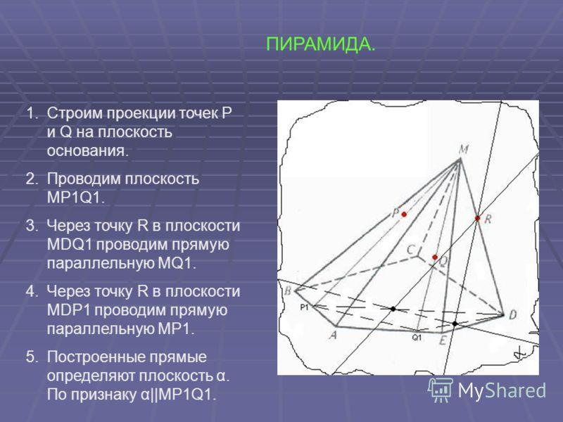 ПИРАМИДА. 1.Строим проекции точек P и Q на плоскость основания. 2.Проводим плоскость MP1Q1. 3.Через точку R в плоскости MDQ1 проводим прямую параллельную MQ1. 4.Через точку R в плоскости MDР1 проводим прямую параллельную MР1. 5.Построенные прямые опр