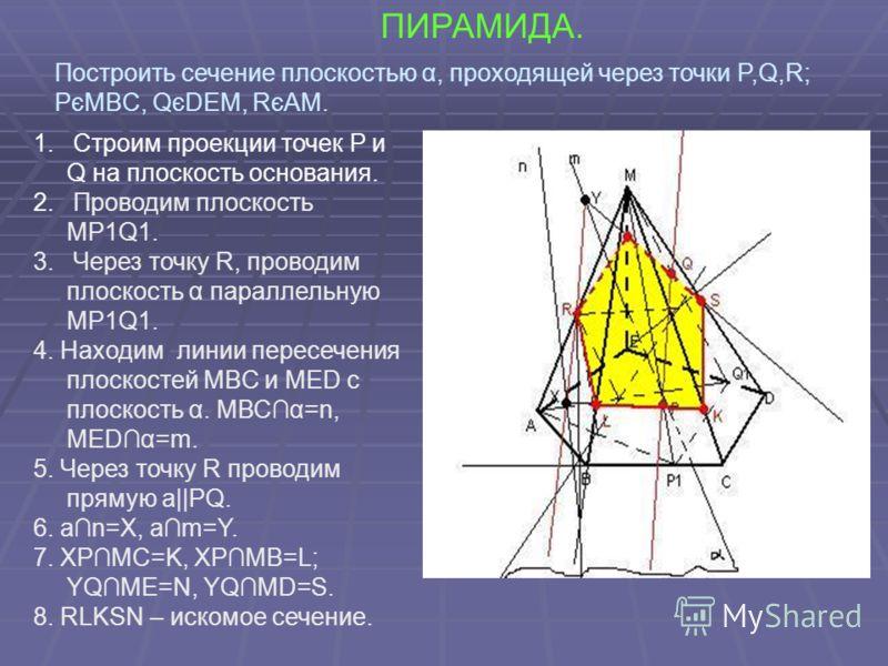 ПИРАМИДА. 1. Строим проекции точек P и Q на плоскость основания. 2. Проводим плоскость МP1Q1. 3. Через точку R, проводим плоскость α параллельную МP1Q1. 4. Находим линии пересечения плоскостей МBС и МЕD с плоскость α. МВСα=n, MEDα=m. 5. Через точку R