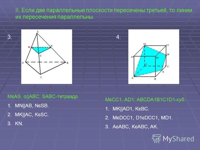 II. Если две параллельные плоскости пересечены третьей, то линии их пересечения параллельны. 3.4. MєAS, α||ABC; SABC-тетраэдр. 1.MN||AB, NєSB. 2.MK||AC, KєSC. 3.KN. MєCC1, AD1; ABCDA1B1C1D1-куб. 1.MK||AD1, KєBC. 2.MєDCC1, D1єDCC1, MD1. 3.AєABC, KєABC