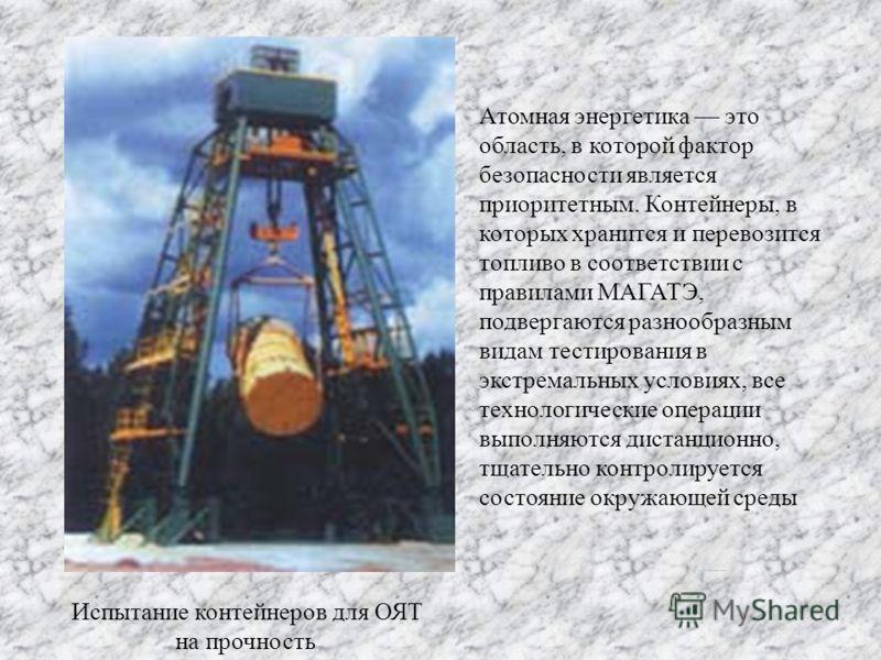 Испытание контейнеров для ОЯТ на прочность Атомная энергетика это область, в которой фактор безопасности является приоритетным. Контейнеры, в которых хранится и перевозится топливо в соответствии с правилами МАГАТЭ, подвергаются разнообразным видам т