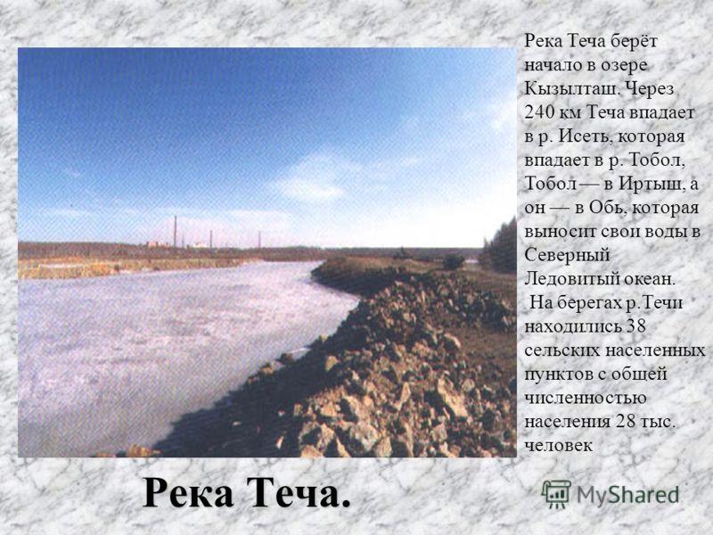 Река Теча. Река Теча берёт начало в озере Кызылташ. Через 240 км Теча впадает в р. Исеть, которая впадает в р. Тобол, Тобол в Иртыш, а он в Обь, которая выносит свои воды в Северный Ледовитый океан. На берегах р.Течи находились 38 сельских населенных