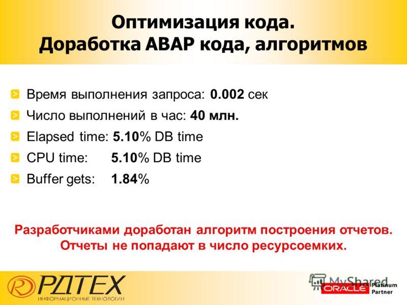 Оптимизация кода. Доработка ABAP кода, алгоритмов Время выполнения запроса: 0.002 сек Число выполнений в час: 40 млн. Elapsed time: 5.10% DB time CPU time: 5.10% DB time Buffer gets: 1.84% Разработчиками доработан алгоритм построения отчетов. Отчеты