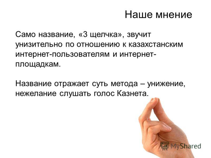 Само название, «3 щелчка», звучит унизительно по отношению к казахстанским интернет-пользователям и интернет- площадкам. Название отражает суть метода – унижение, нежелание слушать голос Казнета. Наше мнение