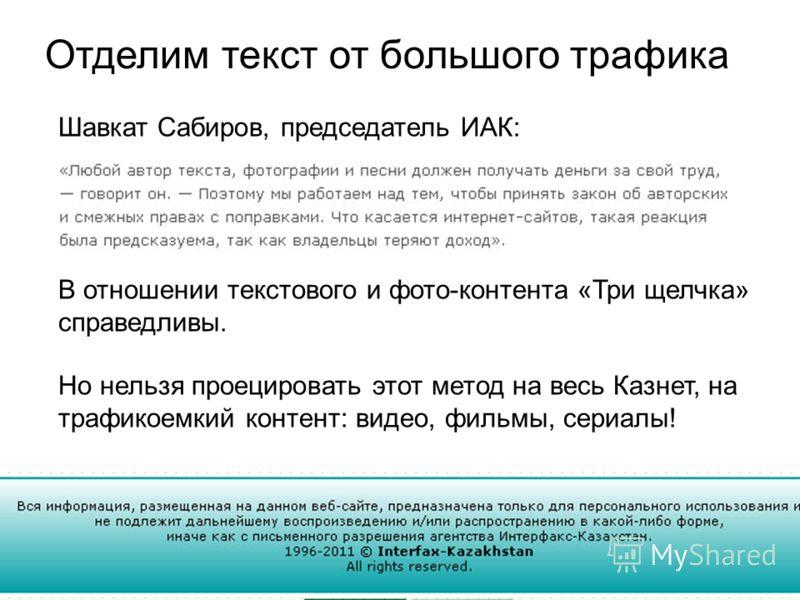 Отделим текст от большого трафика В отношении текстового и фото-контента «Три щелчка» справедливы. Но нельзя проецировать этот метод на весь Казнет, на трафикоемкий контент: видео, фильмы, сериалы! Шавкат Сабиров, председатель ИАК: